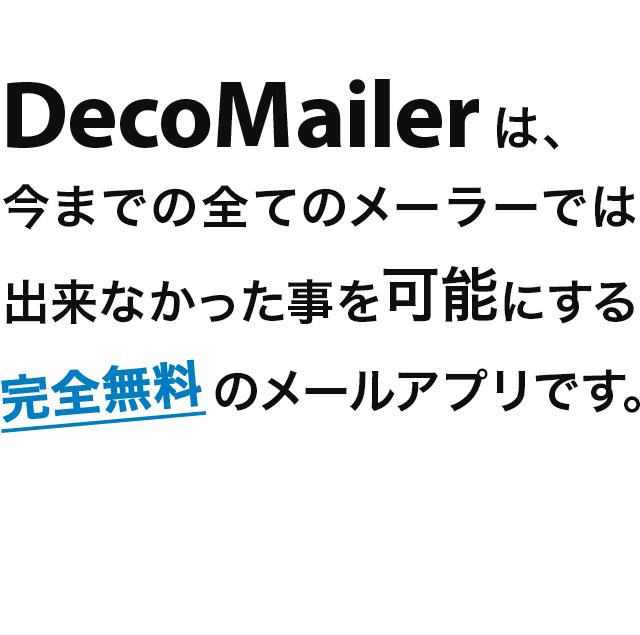 デコメーラーは、今までの全てのメーラーでは出来なかった事を可能にする完全無料のメールアプリです。